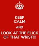 keep-calm-and-look-at-the-flick-of-that-wrist.jpg
